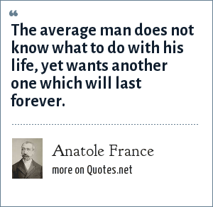 Anatole France: The average man does not know what to do with his life, yet wants another one which will last forever.