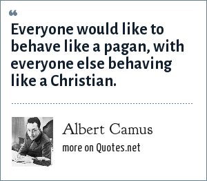 Albert Camus: Everyone would like to behave like a pagan, with everyone else behaving like a Christian.