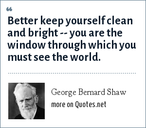 George Bernard Shaw: Better keep yourself clean and bright you are the window through which you must see the world.
