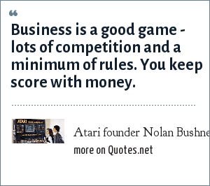 Atari founder Nolan Bushnell: Business is a good game - lots of competition and a minimum of rules. You keep score with money.
