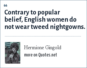 Hermione Gingold: Contrary to popular belief, English women do not wear tweed nightgowns.