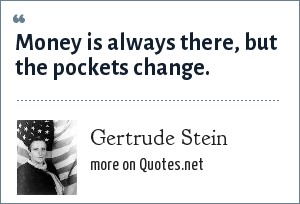 Gertrude Stein: Money is always there, but the pockets change.