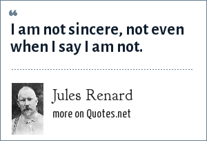 Jules Renard: I am not sincere, not even when I say I am not.