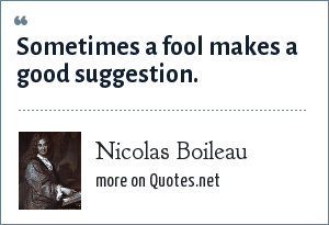 Nicolas Boileau: Sometimes a fool makes a good suggestion.