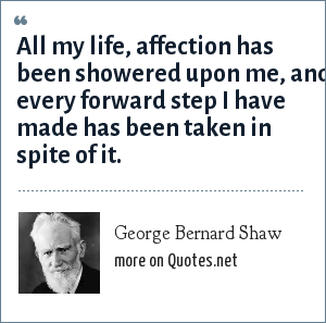 George Bernard Shaw: All my life, affection has been showered upon me, and every forward step I have made has been taken in spite of it.