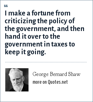 George Bernard Shaw: I make a fortune from criticizing the policy of the government, and then hand it over to the government in taxes to keep it going.