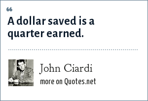 John Ciardi: A dollar saved is a quarter earned.