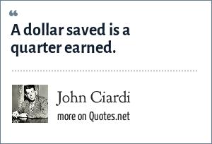 John Ciardi: A dollar saved is a quarter earned.