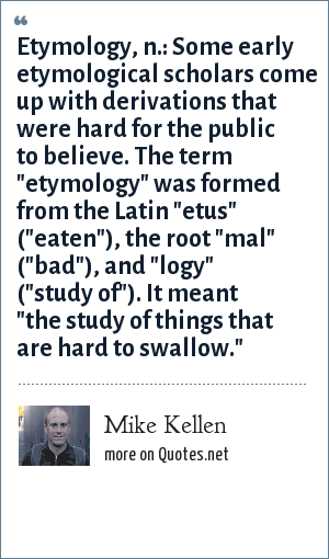 Mike Kellen: Etymology, n.: Some early etymological scholars come up with derivations that were hard for the public to believe. The term