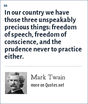 Mark Twain: In our country we have those three unspeakably precious things: freedom of speech, freedom of conscience, and the prudence never to practice either.