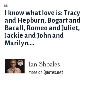 Ian Shoales: I know what love is: Tracy and Hepburn, Bogart and Bacall, Romeo and Juliet, Jackie and John and Marilyn....