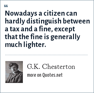 G.K. Chesterton: Nowadays a citizen can hardly distinguish between a tax and a fine, except that the fine is generally much lighter.