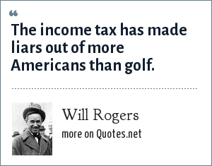 Will Rogers: The income tax has made liars out of more Americans than golf.