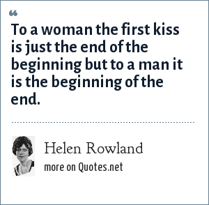 Helen Rowland: To a woman the first kiss is just the end of the beginning but to a man it is the beginning of the end.