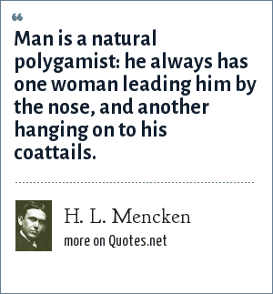H. L. Mencken: Man is a natural polygamist: he always has one woman leading him by the nose, and another hanging on to his coattails.
