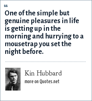 Kin Hubbard: One of the simple but genuine pleasures in life is getting up in the morning and hurrying to a mousetrap you set the night before.