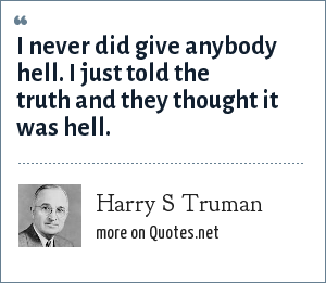 Harry S Truman: I never did give anybody hell. I just told the truth and they thought it was hell.