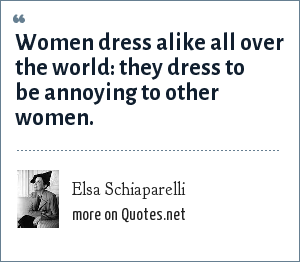 Elsa Schiaparelli: Women dress alike all over the world: they dress to be annoying to other women.