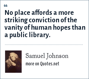 Samuel Johnson: No place affords a more striking conviction of the vanity of human hopes than a public library.