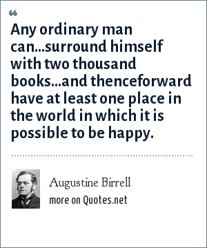 Augustine Birrell: Any ordinary man can...surround himself with two thousand books...and thenceforward have at least one place in the world in which it is possible to be happy.