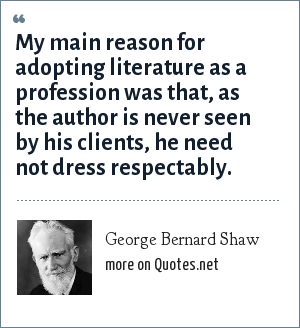 George Bernard Shaw: My main reason for adopting literature as a profession was that, as the author is never seen by his clients, he need not dress respectably.