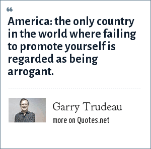 Garry Trudeau: America: the only country in the world where failing to promote yourself is regarded as being arrogant.