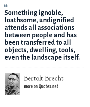 Bertolt Brecht: Something ignoble, loathsome, undignified attends all associations between people and has been transferred to all objects, dwelling, tools, even the landscape itself.