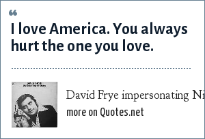 David Frye impersonating Nixon: I love America. You always hurt the one you love.