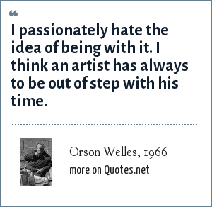Orson Welles, 1966: I passionately hate the idea of being with it. I think an artist has always to be out of step with his time.