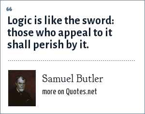 Samuel Butler: Logic is like the sword: those who appeal to it shall perish by it.