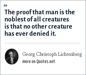 Georg Christoph Lichtenberg: The proof that man is the noblest of all creatures is that no other creature has ever denied it.