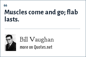Bill Vaughan: Muscles come and go; flab lasts.