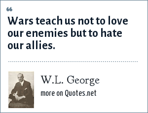 W.L. George: Wars teach us not to love our enemies but to hate our allies.