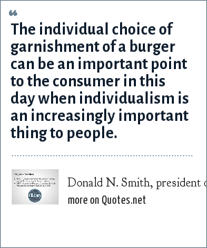 Donald N. Smith, president of Burger King: The individual choice of garnishment of a burger can be an important point to the consumer in this day when individualism is an increasingly important thing to people.
