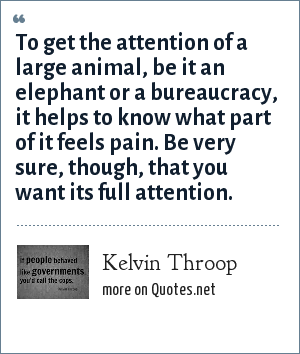 Kelvin Throop: To get the attention of a large animal, be it an elephant or a bureaucracy, it helps to know what part of it feels pain. Be very sure, though, that you want its full attention.