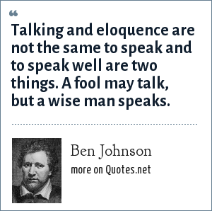 Ben Johnson: Talking and eloquence are not the same to speak and to speak well are two things. A fool may talk, but a wise man speaks.