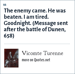 Vicomte Turenne: The enemy came. He was beaten. I am tired. Goodnight. (Message sent after the battle of Dunen, 658)