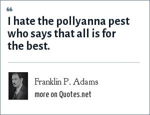 Franklin P. Adams: I hate the pollyanna pest who says that all is for the best.