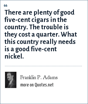 Franklin P. Adams: There are plenty of good five-cent cigars in the country. The trouble is they cost a quarter. What this country really needs is a good five-cent nickel.