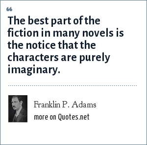 Franklin P. Adams: The best part of the fiction in many novels is the notice that the characters are purely imaginary.