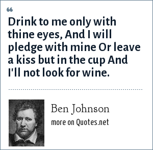 Ben Johnson: Drink to me only with thine eyes, And I will pledge with mine Or leave a kiss but in the cup And I'll not look for wine.