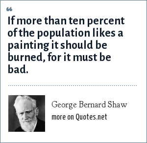 George Bernard Shaw: If more than ten percent of the population likes a painting it should be burned, for it must be bad.