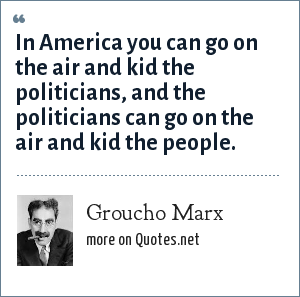Groucho Marx: In America you can go on the air and kid the politicians, and the politicians can go on the air and kid the people.