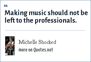 Michelle Shocked: Making music should not be left to the professionals.
