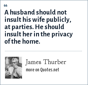 James Thurber: A husband should not insult his wife publicly, at parties. He should insult her in the privacy of the home.