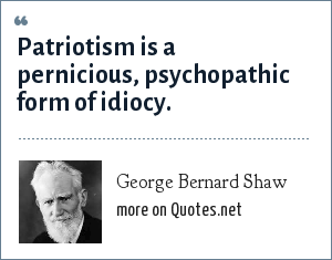 George Bernard Shaw: Patriotism is a pernicious, psychopathic form of idiocy.