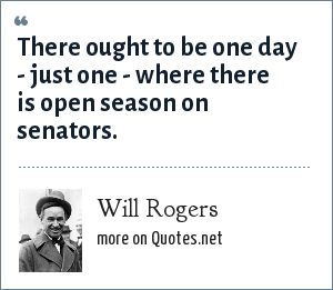 Will Rogers: There ought to be one day - just one - where there is open season on senators.