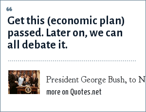 President George Bush, to New Hampshire legislators: Get this (economic plan) passed. Later on, we can all debate it.