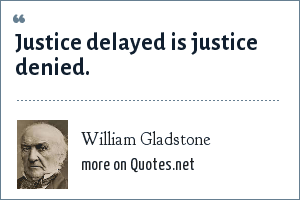 William Gladstone: Justice delayed is justice denied.