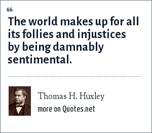 Thomas H. Huxley: The world makes up for all its follies and injustices by being damnably sentimental.